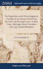 The Regard due to the Divine Judgments Considered; in a Sermon, Preached at the Lord's day Evening Lecture, at Hare Court, Aldersgate Street; November