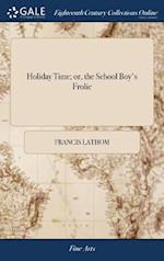 Holiday Time; or, the School Boy's Frolic: A Farce in two Acts. As Performed by His Majesty's Servants of the Theatre-Royal, Norwich ... By Francis La