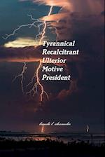 Tyrannical Recalcitrant Ulterior Motive President