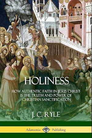 Holiness: How Authentic Faith in Jesus Christ is the Truth and Power of Christian Sanctification