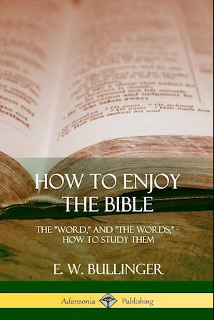 "How to Enjoy the Bible: The ""Word,"" and ""The Words,"", How to Study them"