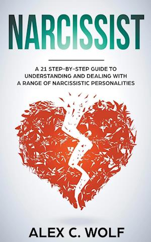 Narcissist: A 21 Step-By-Step Guide To Understanding And Dealing With A Range Of Narcissistic Personalities