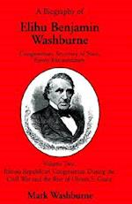 A Biography of Elihu Benjamin Washburne Congressman, Secretary of State, Envoy Extraordinary Volume Two