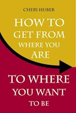 How to Get from Where You Are to Where You Want to Be af Cheri Huber