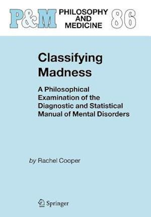 Classifying Madness : A Philosophical Examination of the Diagnostic and Statistical Manual of Mental Disorders