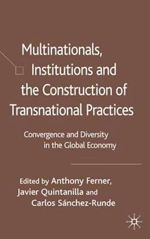 Multinationals, Institutions and the Construction of Transnational Practices: Convergence and Diversity in the Global Economy