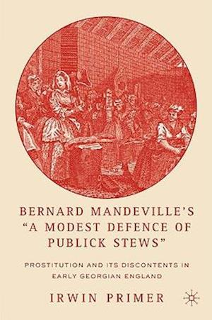 """Bernard Mandeville's """"A Modest Defence of Publick Stews"""": Prostitution and Its Discontents in Early Georgian England"""