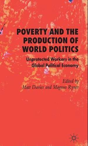 Poverty and the Production of World Politics: Unprotected Workers in the Global Political Economy