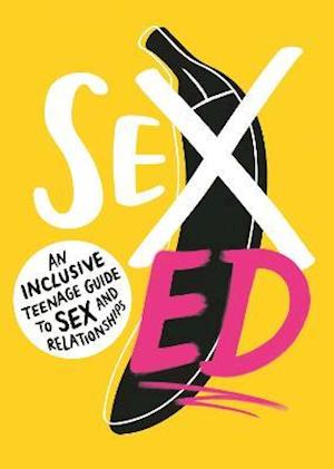 Sex Ed: An Inclusive Teenage Guide to Sex and Relationships