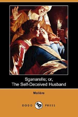 Sganarelle; Or, the Self-Deceived Husband (Dodo Press)