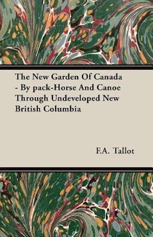 The New Garden Of Canada - By pack-Horse And Canoe Through Undeveloped New British Columbia