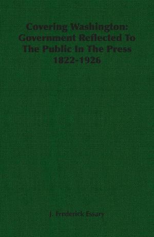 Covering Washington: Government Reflected To The Public In The Press 1822-1926