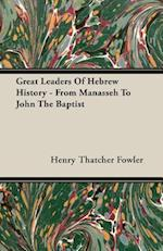 Great Leaders Of Hebrew History - From Manasseh To John The Baptist