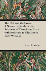 The Orb and the Cross - A Normative Study in the Relations of Church and State with Reference to Gladstone's Early Writings