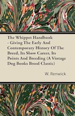 The Whippet Handbook - Giving the Early and Contemporary History of the Breed, Its Show Career, Its Points and Breeding (a Vintage Dog Books Breed Cla