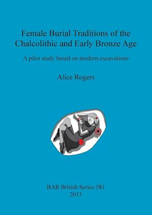 Female Burial Traditions of the Chalcolithic and Early Bronze Age: A pilot study based on modern excavations