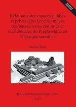 Relation entre espaces publics et prives dans les cites mayas des basses terres centrales et meridionales  du Preclassique au Classique terminal (British Archaeological Reports International Series, nr. 2546)