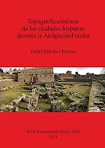 Topografia cristiana de las ciudades hispanas durante la Antiguedad tardia (British Archaeological Reports International Series, nr. 2606)