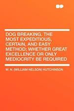 Dog Breaking. the Most Expeditious, Certain, and Easy Method; Whether Great Excellence or Only Mediocrity Be Required af W. N. Hutchinson
