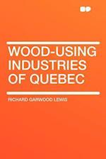 Wood-Using Industries of Quebec af Richard Garwood Lewis