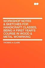 Workshop Notes & Sketches for Handicraft Classes, Being a First Year's Course in Wood & Metal Wowrking af Thomas A. Clark