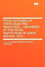 Four Lectures of Static Electric Induction ... Delivered at the Royal Institution of Great Britain, 1879 af J. E. H. Gordon