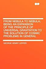 From Nebula to Nebula; Being an Expansion of the Principle of Universal Gravitation to the Solution of Cosmic Problems in General af George Henry Lepper
