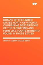 Botany of the United States North of Virginia; Comprising Descriptions of the Flowering and Fern-Like Plants Hitherto Found in Those States af Lewis C. Beck