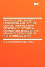 Practical Electricity; A Laboratory and Lecture Course, for First Year Students of Electrical Engineering, Based on the Practical Definitions of the E af W. E. Ayrton