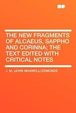 The New Fragments of Alcaeus, Sappho and Corinna; The Text Edited with Critical Notes af J. M. Edmonds