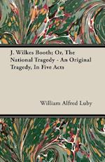 J. Wilkes Booth; Or, the National Tragedy - An Original Tragedy, in Five Acts af William Alfred Luby