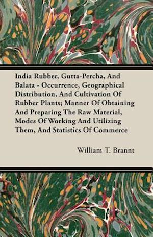 India Rubber, Gutta-Percha, And Balata - Occurrence, Geographical Distribution, And Cultivation Of Rubber Plants; Manner Of Obtaining And Preparing Th