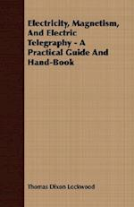 Electricity, Magnetism, And Electric Telegraphy - A Practical Guide And Hand-Book