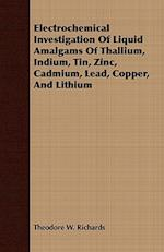 Electrochemical Investigation of Liquid Amalgams of Thallium, Indium, Tin, Zinc, Cadmium, Lead, Copper, and Lithium af Theodore W. Richards