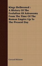 Kings Dethroned : A History Of The Evolution Of Astronomy From The Time Of The Roman Empire Up To The Present Day af Gerrard Hickson