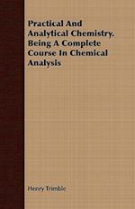 Practical And Analytical Chemistry. Being A Complete Course In Chemical Analysis