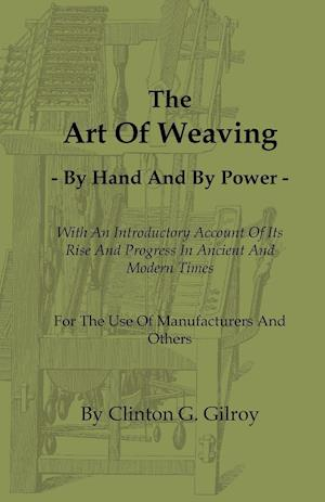 The Art of Weaving - By Hand and by Power - With an Introductory Account of Its Rise and Progress in Ancient and Modern Times - For the Use of Manufac