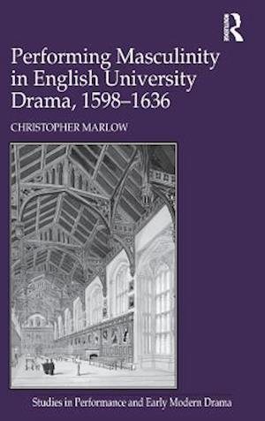 Performing Masculinity in English University Drama, 1598-1636