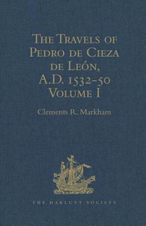 The Travels of Pedro de Cieza de Leon, A.D. 1532-50, contained in the First Part of his Chronicle of Peru