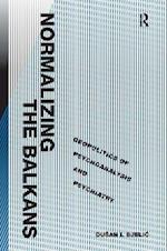 Normalizing the Balkans : Geopolitics of Psychoanalysis and Psychiatry af Dusan I. Bjelic
