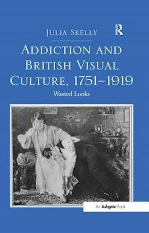 Addiction and British Visual Culture, 1751-1919 : Wasted Looks