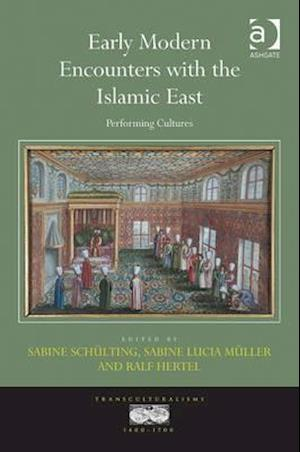 Early Modern Encounters with the Islamic East : Performing Cultures