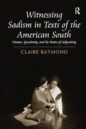 Witnessing Sadism in Texts of the American South : Women, Specularity, and the Poetics of Subjectivity