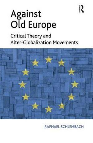 Against Old Europe : Critical Theory and Alter-Globalization Movements