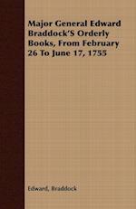 Major General Edward Braddock'S Orderly Books, From February 26 To June 17, 1755