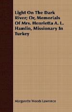 Light On The Dark River; Or, Memorials Of Mrs. Henrietta A. L. Hamlin, Missionary In Turkey