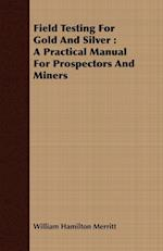 Field Testing For Gold And Silver : A Practical Manual For Prospectors And Miners