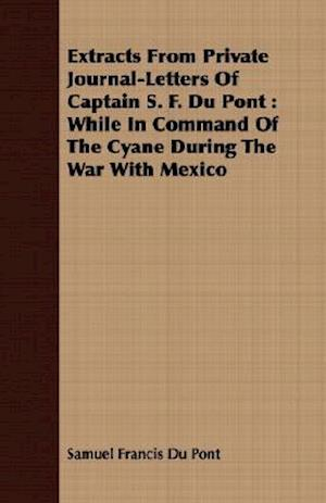 Extracts From Private Journal-Letters Of Captain S. F. Du Pont : While In Command Of The Cyane During The War With Mexico