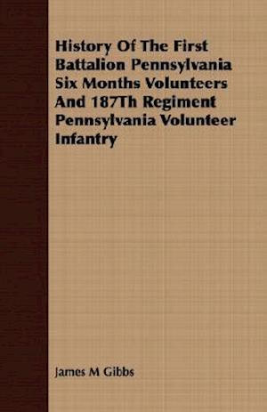 History Of The First Battalion Pennsylvania Six Months Volunteers And 187Th Regiment Pennsylvania Volunteer Infantry
