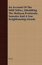 An Account Of The Wild Tribes, Inhabiting The Malayan Peninsula, Sumatra And A Few Neighbouring Islands
